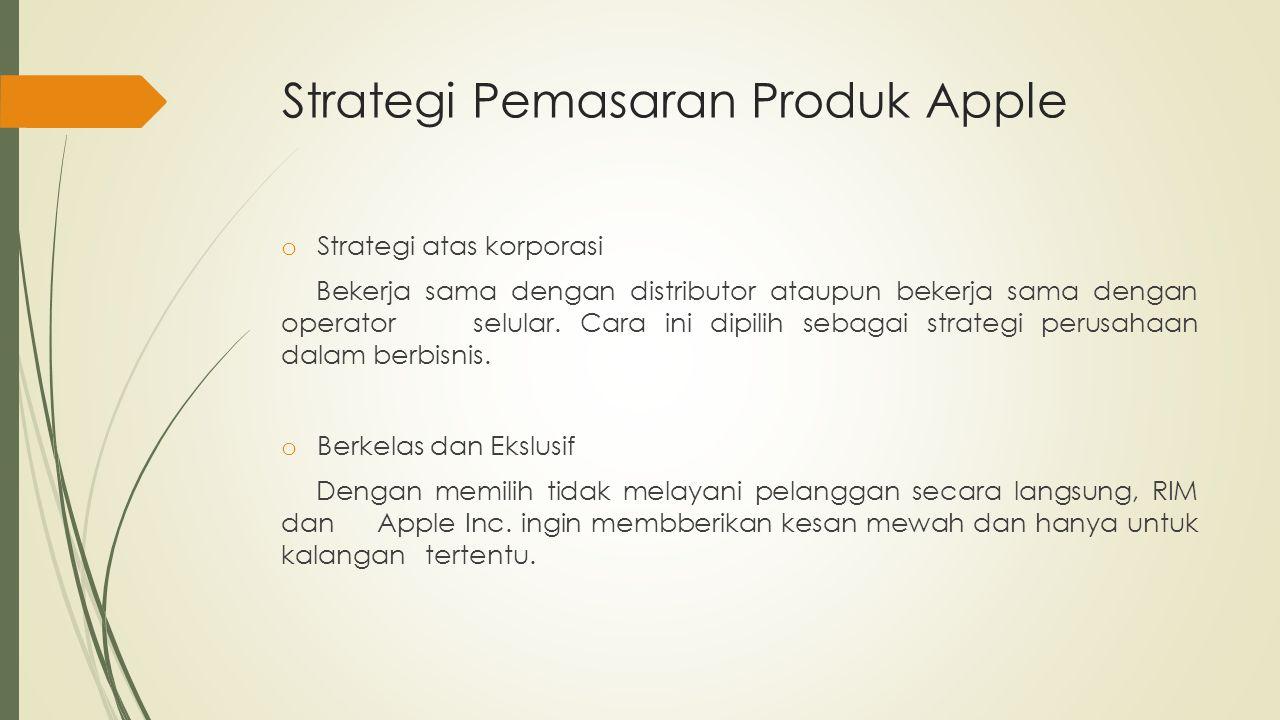 Strategi Pemasaran Produk Apple o Strategi atas korporasi Bekerja sama dengan distributor ataupun bekerja sama dengan operator selular. Cara ini dipil