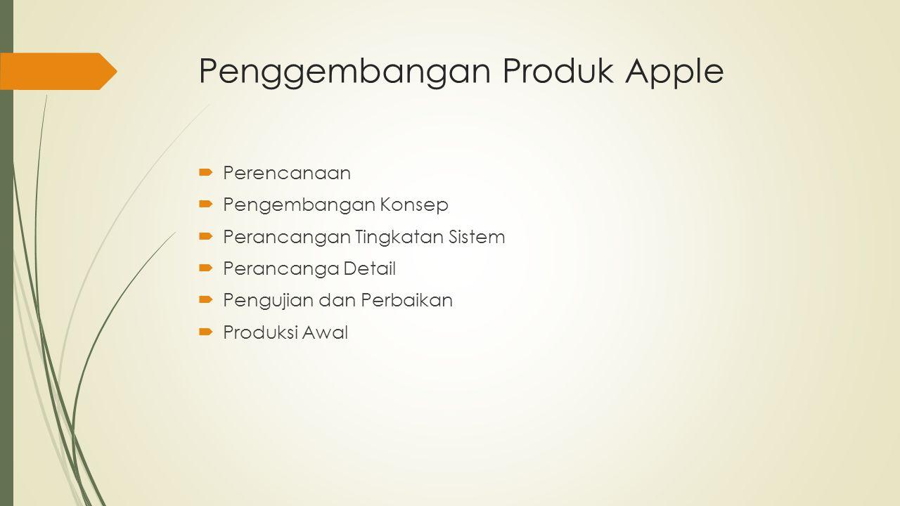 Penggembangan Produk Apple  Perencanaan  Pengembangan Konsep  Perancangan Tingkatan Sistem  Perancanga Detail  Pengujian dan Perbaikan  Produksi