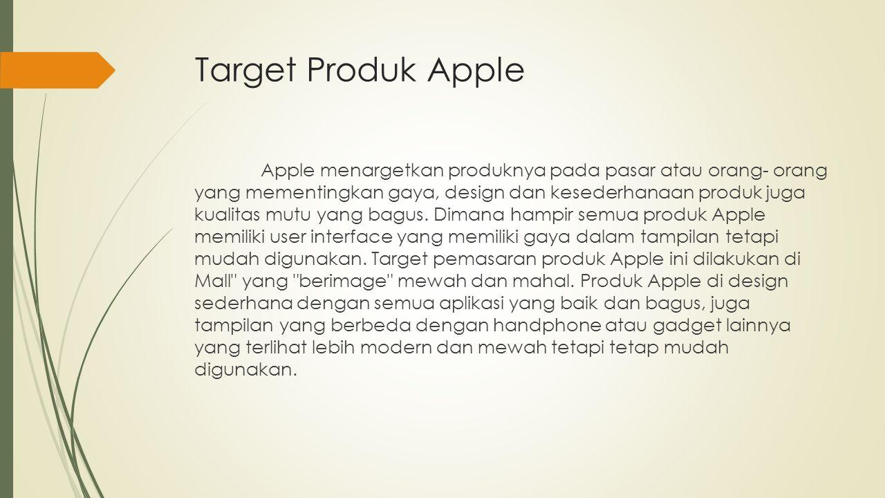 Target Produk Apple Apple menargetkan produknya pada pasar atau orang- orang yang mementingkan gaya, design dan kesederhanaan produk juga kualitas mut