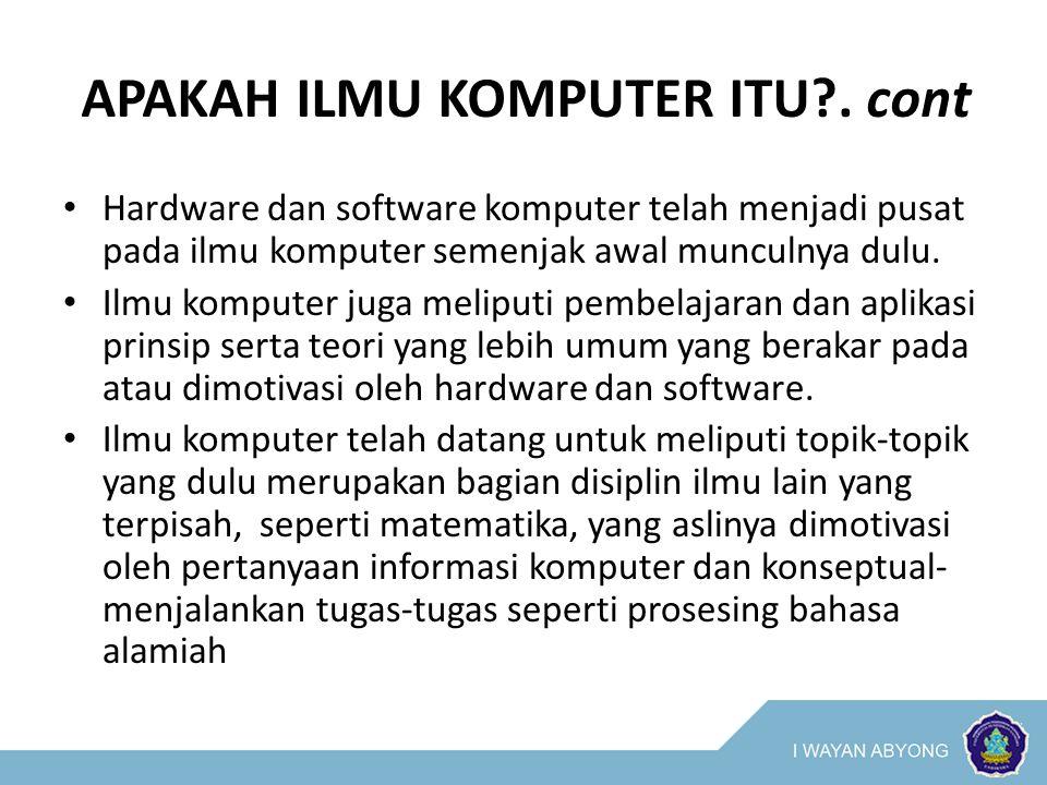 APAKAH ILMU KOMPUTER ITU?. cont Hardware dan software komputer telah menjadi pusat pada ilmu komputer semenjak awal munculnya dulu. Ilmu komputer juga