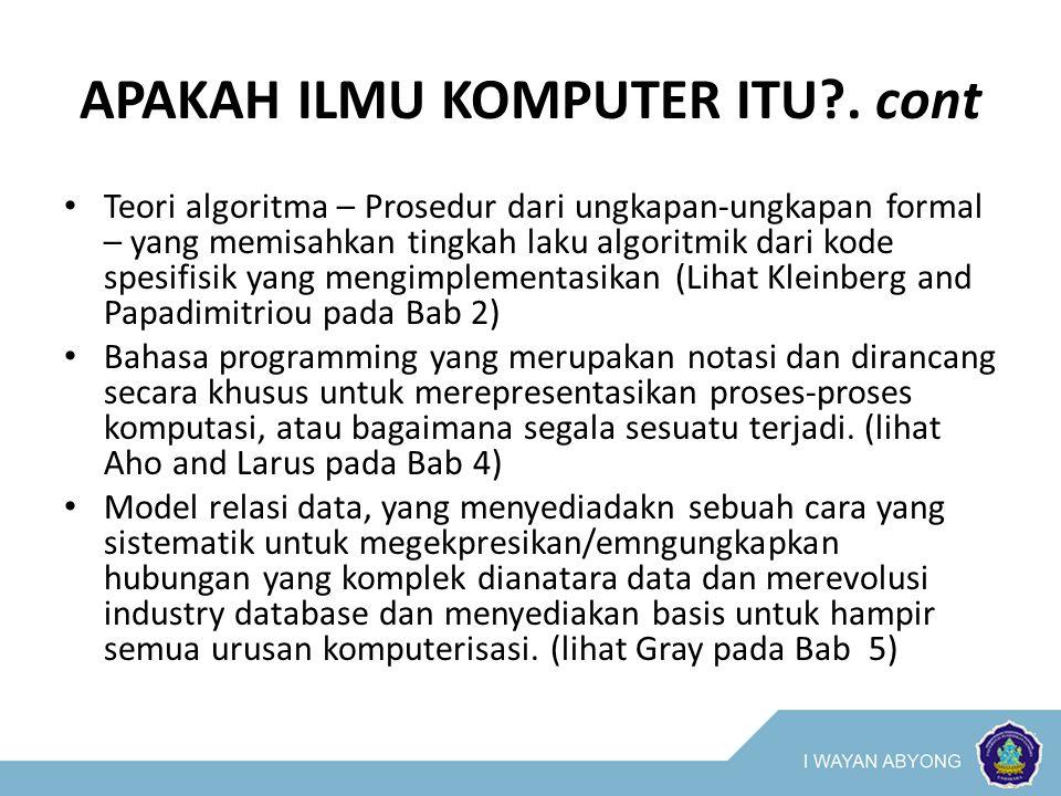 APAKAH ILMU KOMPUTER ITU?. cont Teori algoritma – Prosedur dari ungkapan-ungkapan formal – yang memisahkan tingkah laku algoritmik dari kode spesifisi
