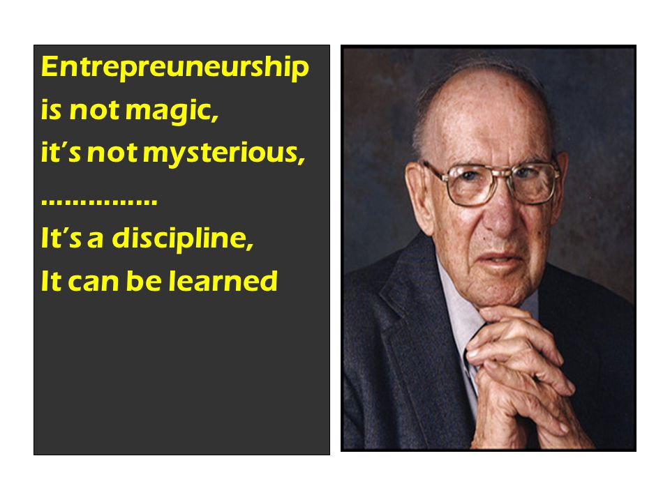 PETER DRUCKER Entrepreuneurship is not magic, it's not mysterious, …………… It's a discipline, It can be learned