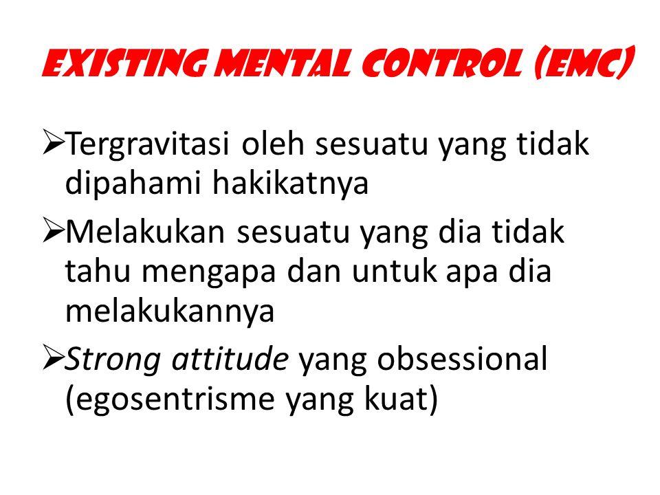 Existing Mental Control (EMC)  Tergravitasi oleh sesuatu yang tidak dipahami hakikatnya  Melakukan sesuatu yang dia tidak tahu mengapa dan untuk apa