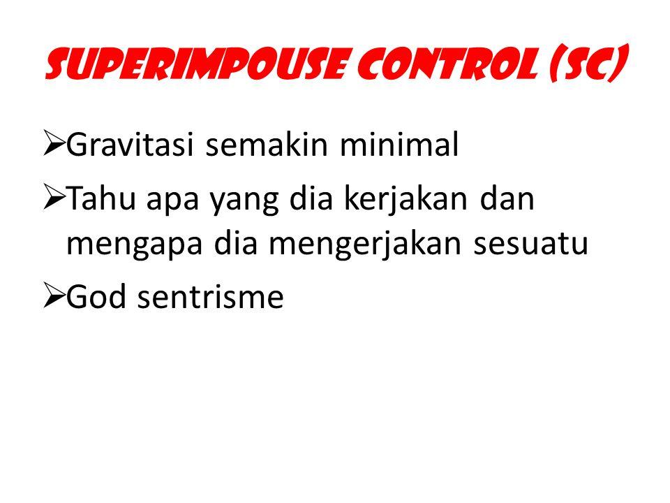 Superimpouse Control (SC)  Gravitasi semakin minimal  Tahu apa yang dia kerjakan dan mengapa dia mengerjakan sesuatu  God sentrisme
