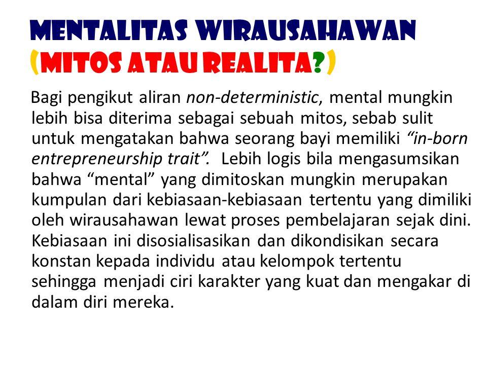 Mentalitas Wirausahawan (Mitos atau Realita?) Bagi pengikut aliran non-deterministic, mental mungkin lebih bisa diterima sebagai sebuah mitos, sebab s