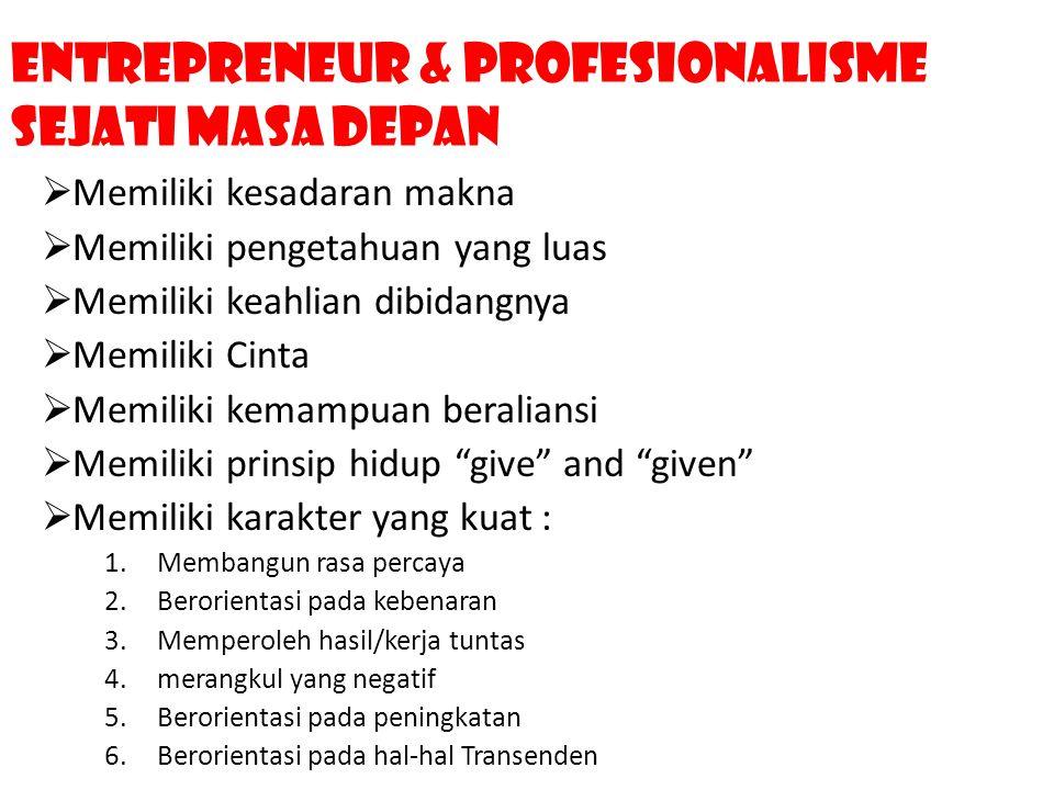 Entrepreneur & profesionalisme Sejati Masa Depan  Memiliki kesadaran makna  Memiliki pengetahuan yang luas  Memiliki keahlian dibidangnya  Memilik