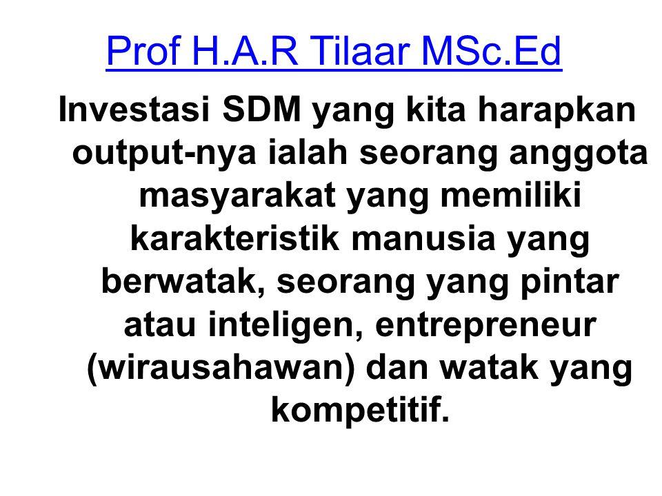 Prof H.A.R Tilaar MSc.Ed Investasi SDM yang kita harapkan output-nya ialah seorang anggota masyarakat yang memiliki karakteristik manusia yang berwata