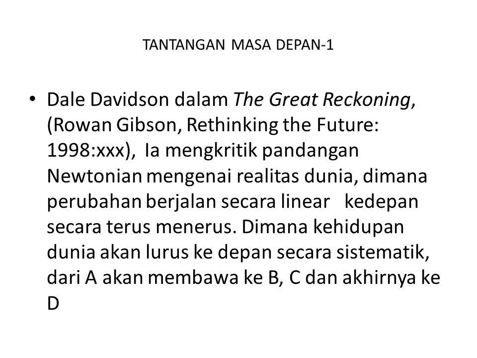 TANTANGAN MASA DEPAN-1 Dale Davidson dalam The Great Reckoning, (Rowan Gibson, Rethinking the Future: 1998:xxx), Ia mengkritik pandangan Newtonian men