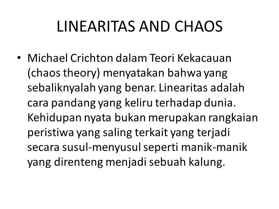 LINEARITAS AND CHAOS Michael Crichton dalam Teori Kekacauan (chaos theory) menyatakan bahwa yang sebaliknyalah yang benar. Linearitas adalah cara pand