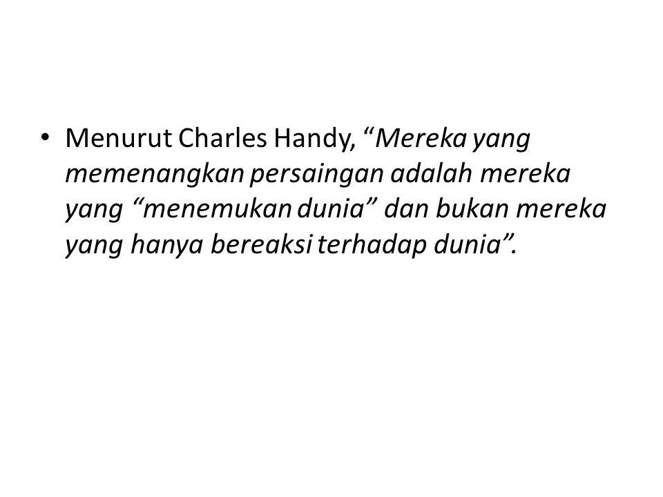"""Menurut Charles Handy, """"Mereka yang memenangkan persaingan adalah mereka yang """"menemukan dunia"""" dan bukan mereka yang hanya bereaksi terhadap dunia""""."""