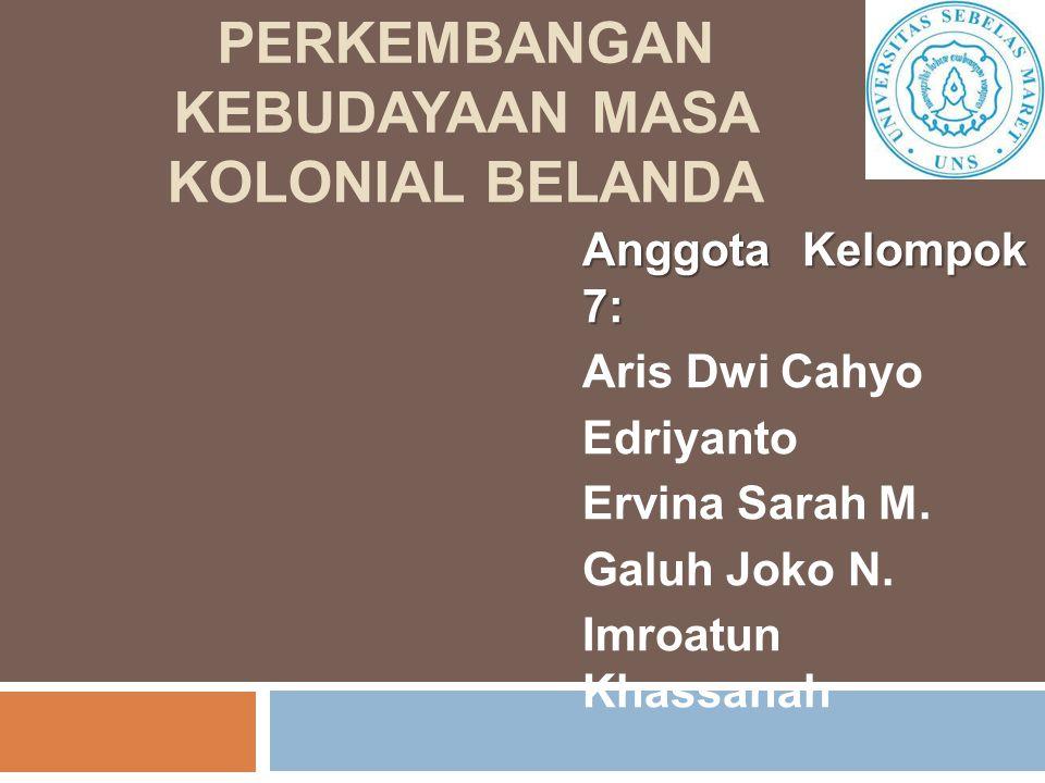PERKEMBANGAN KEBUDAYAAN MASA KOLONIAL BELANDA Anggota Kelompok 7: Aris Dwi Cahyo Edriyanto Ervina Sarah M.