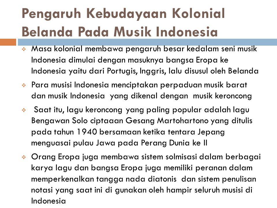 Pengaruh Kebudayaan Kolonial Belanda Pada Musik Indonesia  Masa kolonial membawa pengaruh besar kedalam seni musik Indonesia dimulai dengan masuknya bangsa Eropa ke Indonesia yaitu dari Portugis, Inggris, lalu disusul oleh Belanda  Para musisi Indonesia menciptakan perpaduan musik barat dan musik Indonesia yang dikenal dengan musik keroncong  Saat itu, lagu keroncong yang paling popular adalah lagu Bengawan Solo ciptaaan Gesang Martohartono yang ditulis pada tahun 1940 bersamaan ketika tentara Jepang menguasai pulau Jawa pada Perang Dunia ke II  Orang Eropa juga membawa sistem solmisasi dalam berbagai karya lagu dan bangsa Eropa juga memiliki peranan dalam memperkenalkan tangga nada diatonis dan sistem penulisan notasi yang saat ini di gunakan oleh hampir seluruh musisi di Indonesia