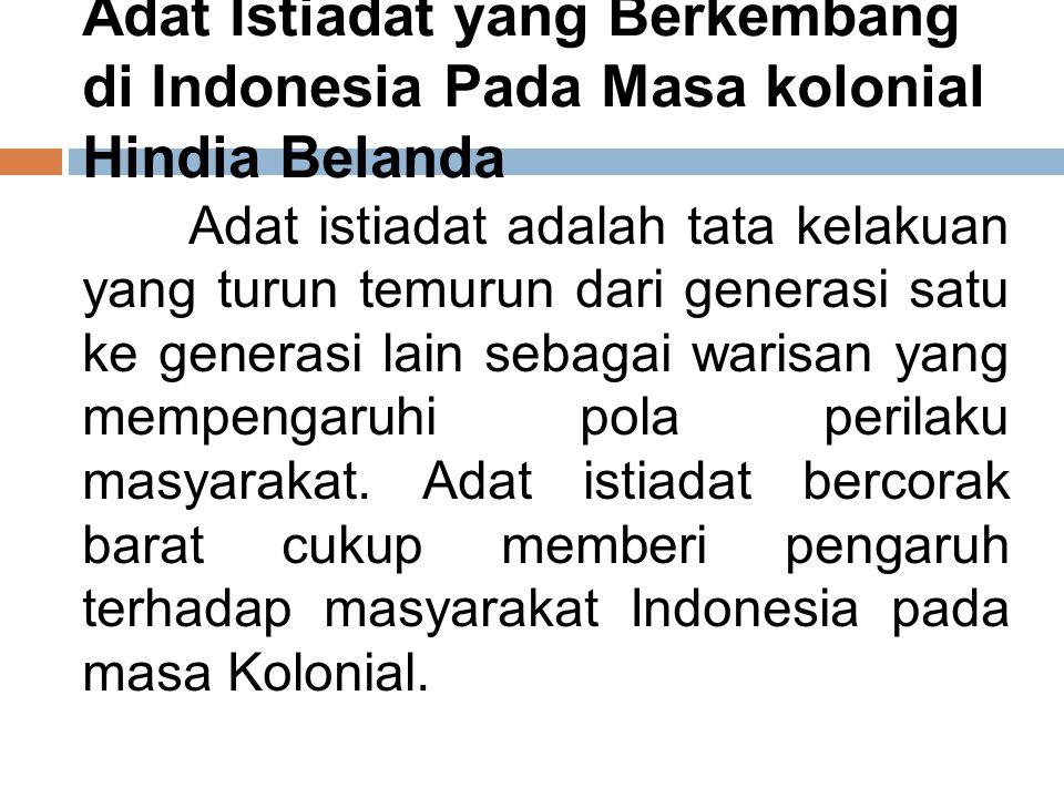 Adat Istiadat yang Berkembang di Indonesia Pada Masa kolonial Hindia Belanda Adat istiadat adalah tata kelakuan yang turun temurun dari generasi satu ke generasi lain sebagai warisan yang mempengaruhi pola perilaku masyarakat.