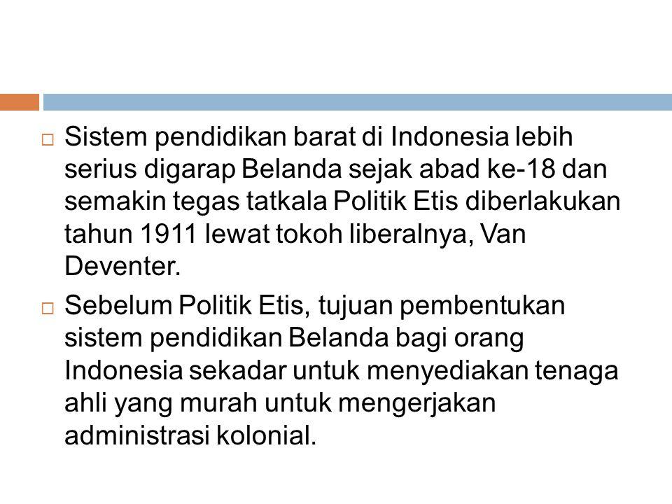  Sistem pendidikan barat di Indonesia lebih serius digarap Belanda sejak abad ke-18 dan semakin tegas tatkala Politik Etis diberlakukan tahun 1911 lewat tokoh liberalnya, Van Deventer.