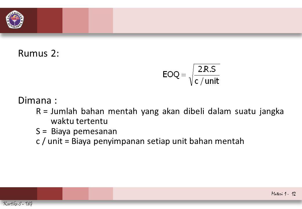 Materi 1 - 12 Kartika S - UG Rumus 2: Dimana : R =Jumlah bahan mentah yang akan dibeli dalam suatu jangka waktu tertentu S = Biaya pemesanan c / unit