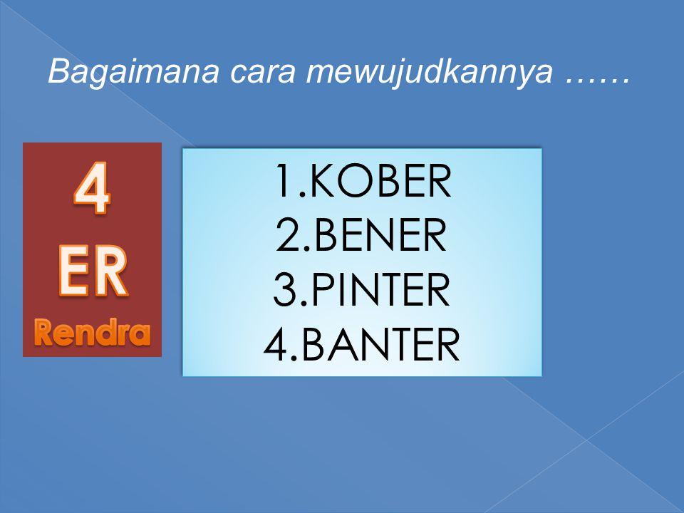 Bagaimana cara mewujudkannya …… 1.KOBER 2.BENER 3.PINTER 4.BANTER 1.KOBER 2.BENER 3.PINTER 4.BANTER