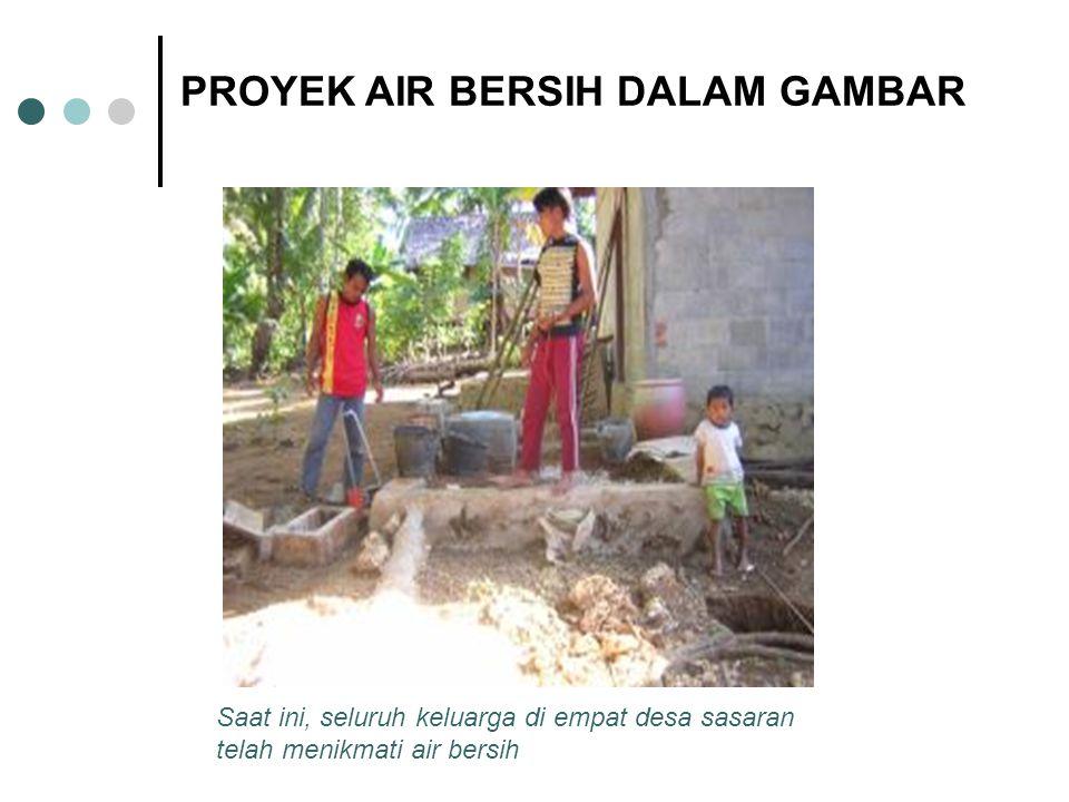 Saat ini, seluruh keluarga di empat desa sasaran telah menikmati air bersih PROYEK AIR BERSIH DALAM GAMBAR