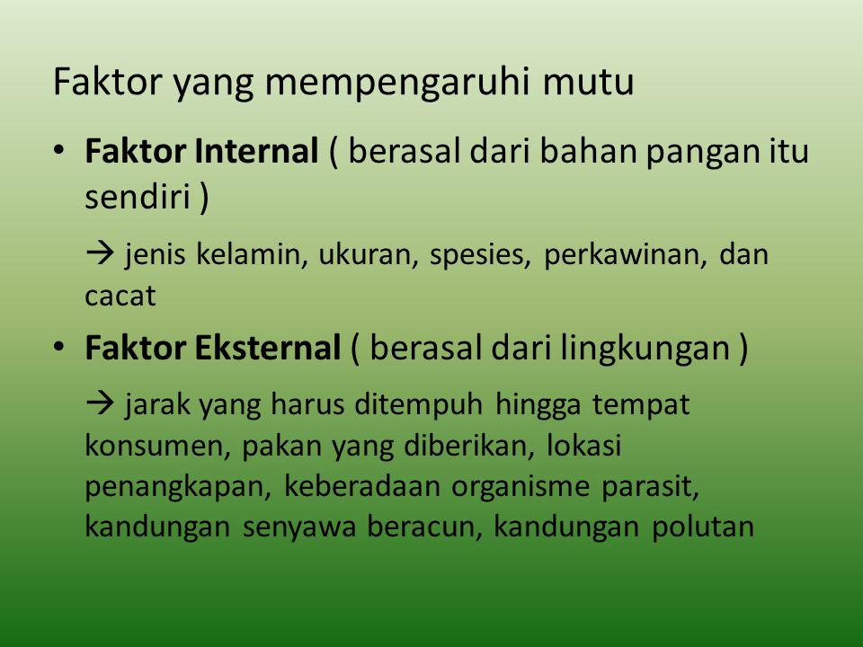 Faktor yang mempengaruhi mutu Faktor Internal ( berasal dari bahan pangan itu sendiri )  jenis kelamin, ukuran, spesies, perkawinan, dan cacat Faktor