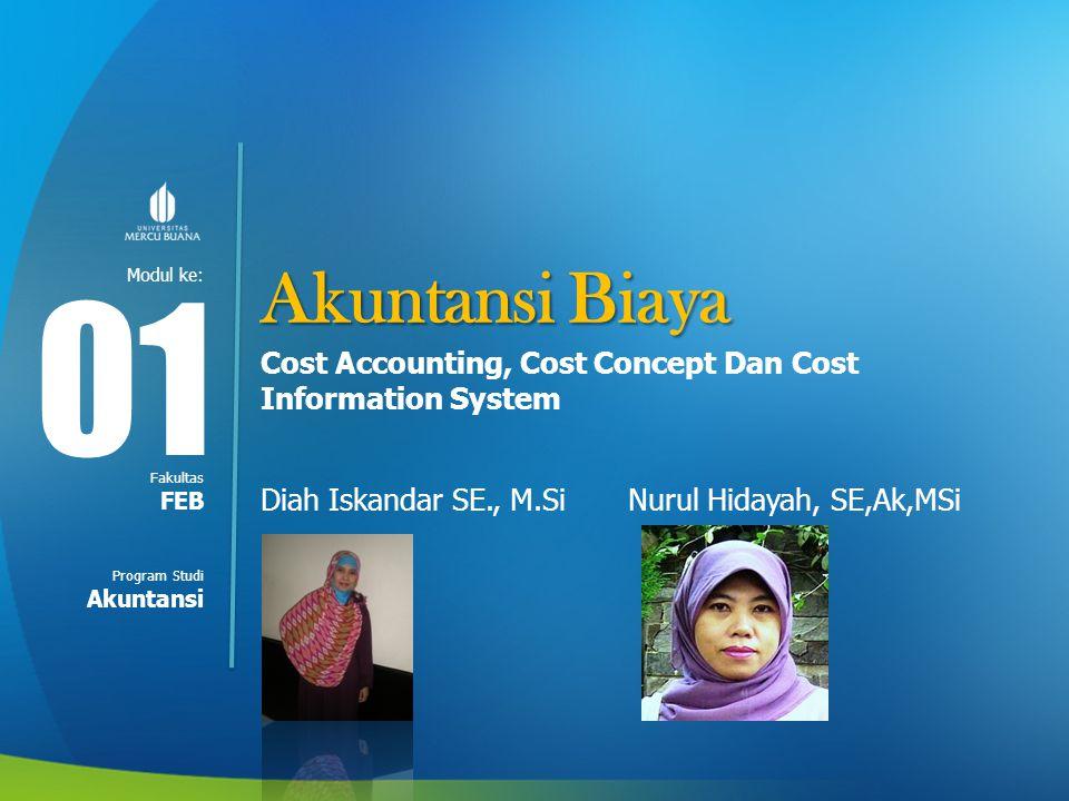 Modul ke: Fakultas Program Studi Akuntansi Biaya Cost Accounting, Cost Concept Dan Cost Information System Diah Iskandar SE., M.Si Nurul Hidayah, SE,A