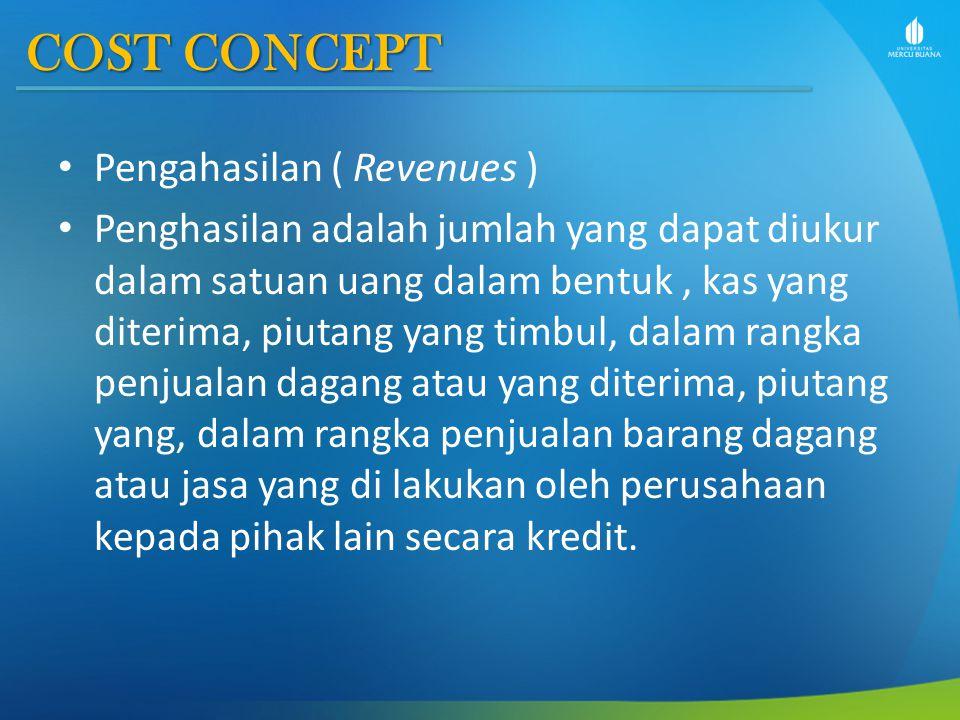 COST CONCEPT Pengahasilan ( Revenues ) Penghasilan adalah jumlah yang dapat diukur dalam satuan uang dalam bentuk, kas yang diterima, piutang yang tim