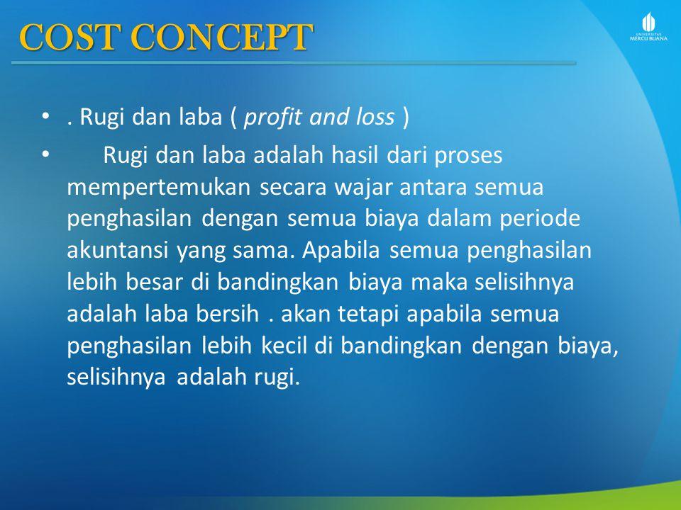 COST CONCEPT. Rugi dan laba ( profit and loss ) Rugi dan laba adalah hasil dari proses mempertemukan secara wajar antara semua penghasilan dengan semu