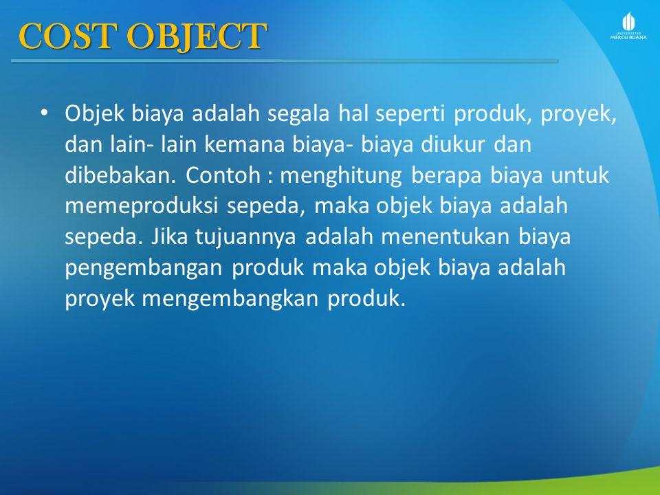 COST OBJECT Objek biaya adalah segala hal seperti produk, proyek, dan lain- lain kemana biaya- biaya diukur dan dibebakan. Contoh : menghitung berapa