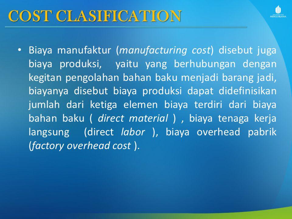 COST CLASIFICATION Biaya manufaktur (manufacturing cost) disebut juga biaya produksi, yaitu yang berhubungan dengan kegitan pengolahan bahan baku menj