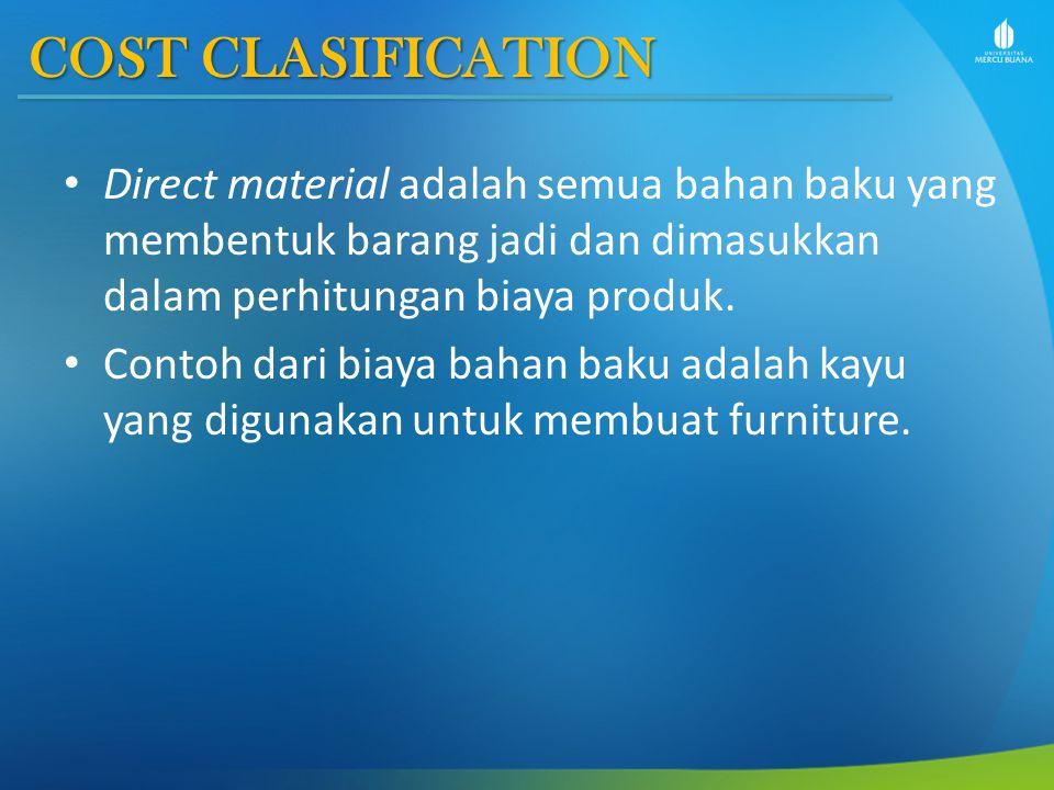 COST CLASIFICATION Direct material adalah semua bahan baku yang membentuk barang jadi dan dimasukkan dalam perhitungan biaya produk. Contoh dari biaya