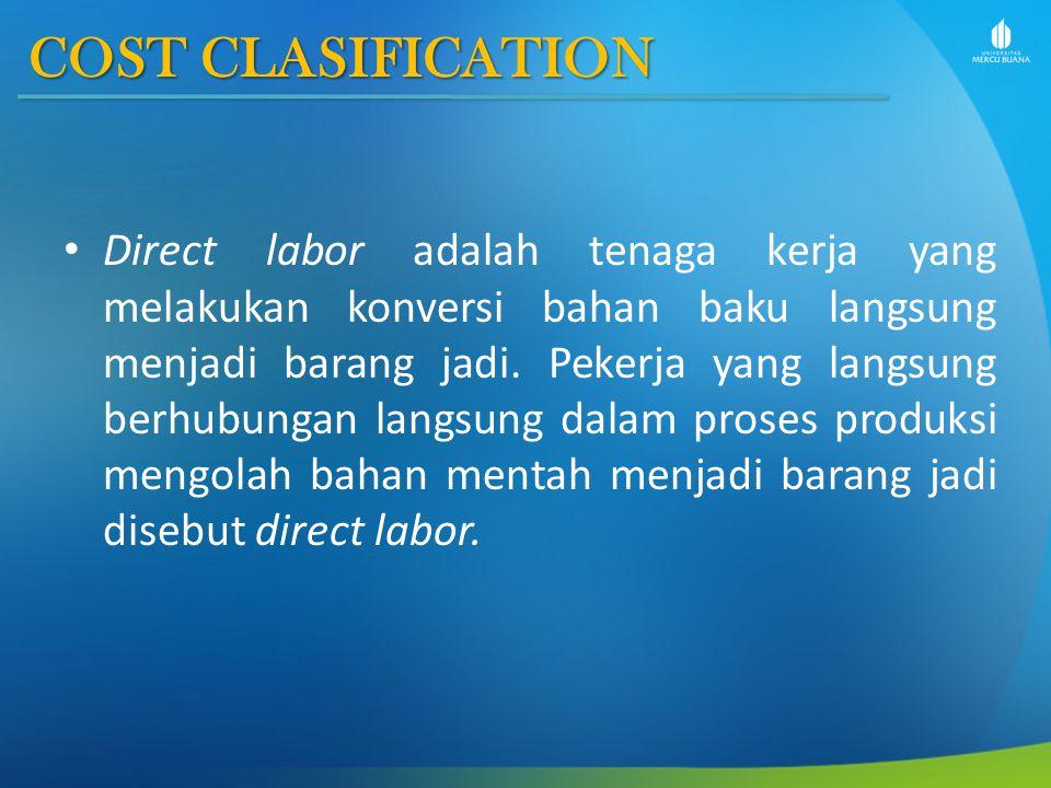 COST CLASIFICATION Direct labor adalah tenaga kerja yang melakukan konversi bahan baku langsung menjadi barang jadi. Pekerja yang langsung berhubungan
