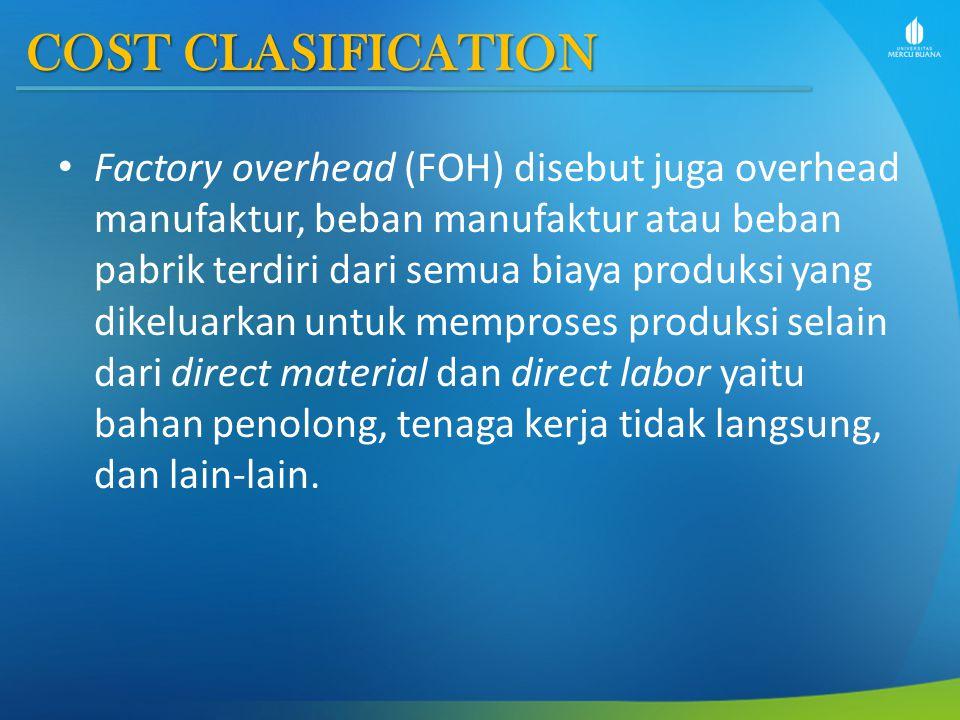 COST CLASIFICATION Factory overhead (FOH) disebut juga overhead manufaktur, beban manufaktur atau beban pabrik terdiri dari semua biaya produksi yang