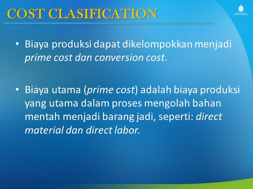 COST CLASIFICATION Biaya produksi dapat dikelompokkan menjadi prime cost dan conversion cost. Biaya utama (prime cost) adalah biaya produksi yang utam