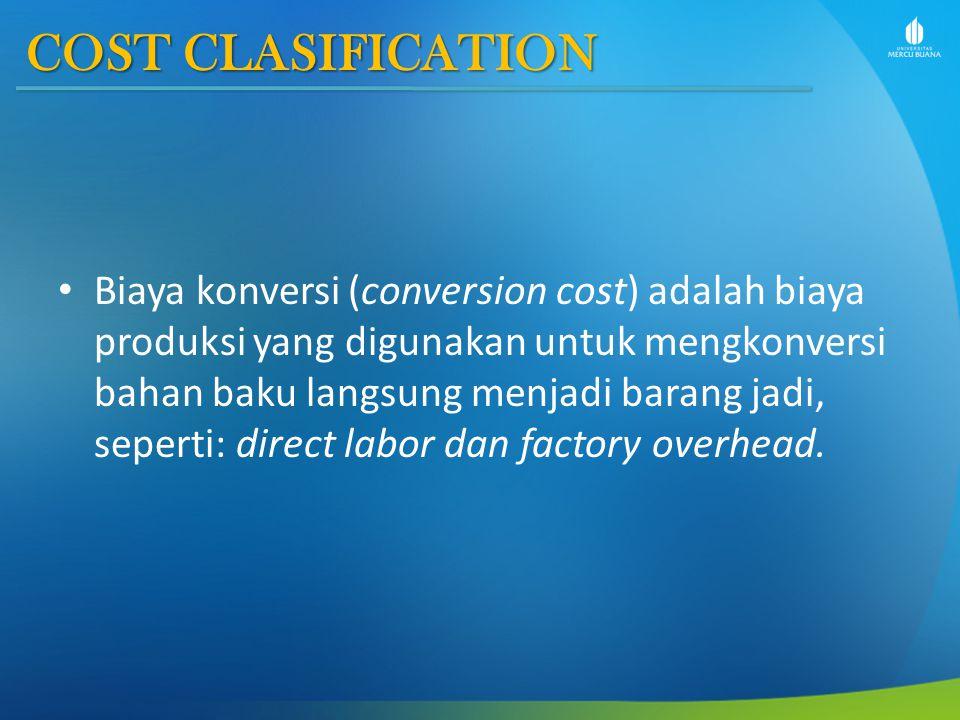 COST CLASIFICATION Biaya konversi (conversion cost) adalah biaya produksi yang digunakan untuk mengkonversi bahan baku langsung menjadi barang jadi, s