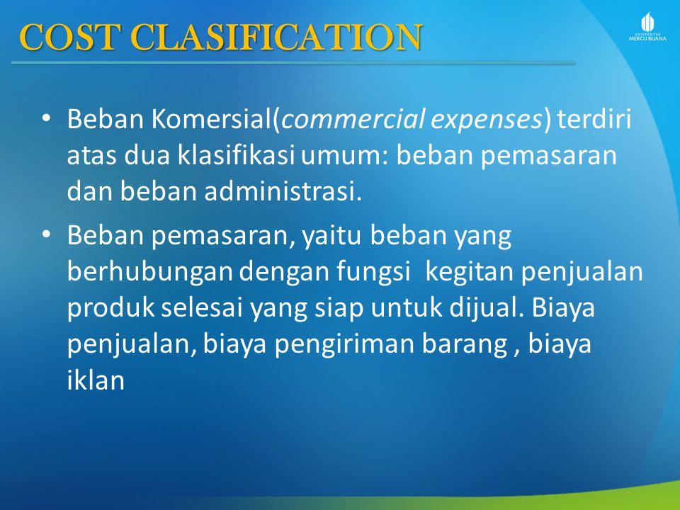 COST CLASIFICATION Beban Komersial(commercial expenses) terdiri atas dua klasifikasi umum: beban pemasaran dan beban administrasi. Beban pemasaran, ya
