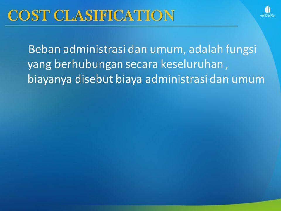 COST CLASIFICATION Beban administrasi dan umum, adalah fungsi yang berhubungan secara keseluruhan, biayanya disebut biaya administrasi dan umum