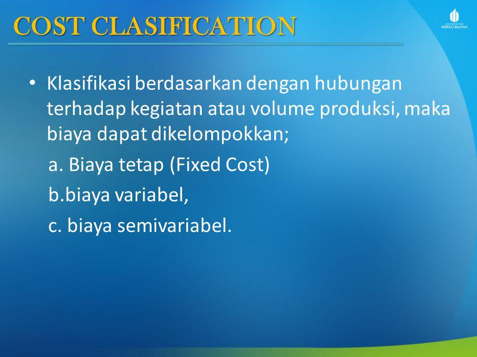 COST CLASIFICATION Klasifikasi berdasarkan dengan hubungan terhadap kegiatan atau volume produksi, maka biaya dapat dikelompokkan; a. Biaya tetap (Fix
