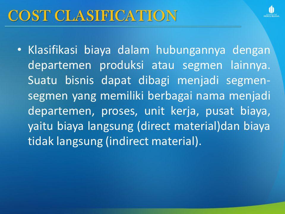 COST CLASIFICATION Klasifikasi biaya dalam hubungannya dengan departemen produksi atau segmen lainnya. Suatu bisnis dapat dibagi menjadi segmen- segme