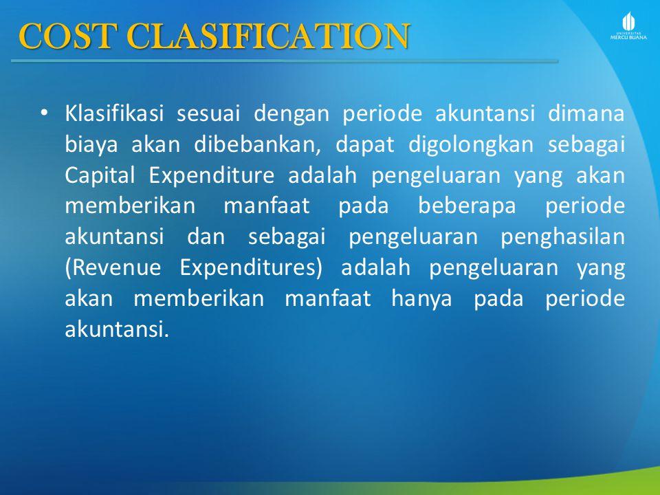 COST CLASIFICATION Klasifikasi sesuai dengan periode akuntansi dimana biaya akan dibebankan, dapat digolongkan sebagai Capital Expenditure adalah peng