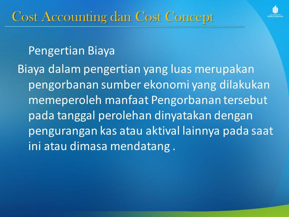 Cost Accounting dan Cost Concept Cost Accounting dan Cost Concept Pengertian Biaya Biaya dalam pengertian yang luas merupakan pengorbanan sumber ekono