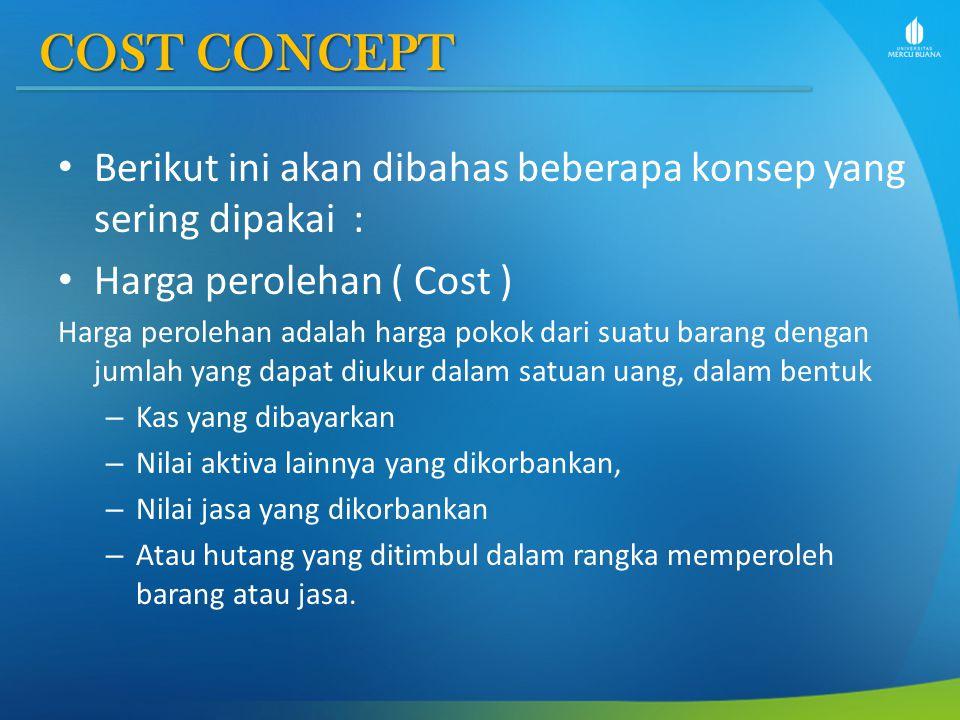 COST CONCEPT COST CONCEPT Berikut ini akan dibahas beberapa konsep yang sering dipakai : Harga perolehan ( Cost ) Harga perolehan adalah harga pokok d