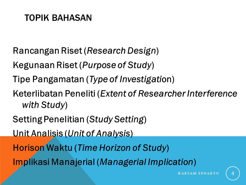 TOPIK BAHASAN Rancangan Riset (Research Design) Kegunaan Riset (Purpose of Study) Tipe Pangamatan (Type of Investigation) Keterlibatan Peneliti (Exten