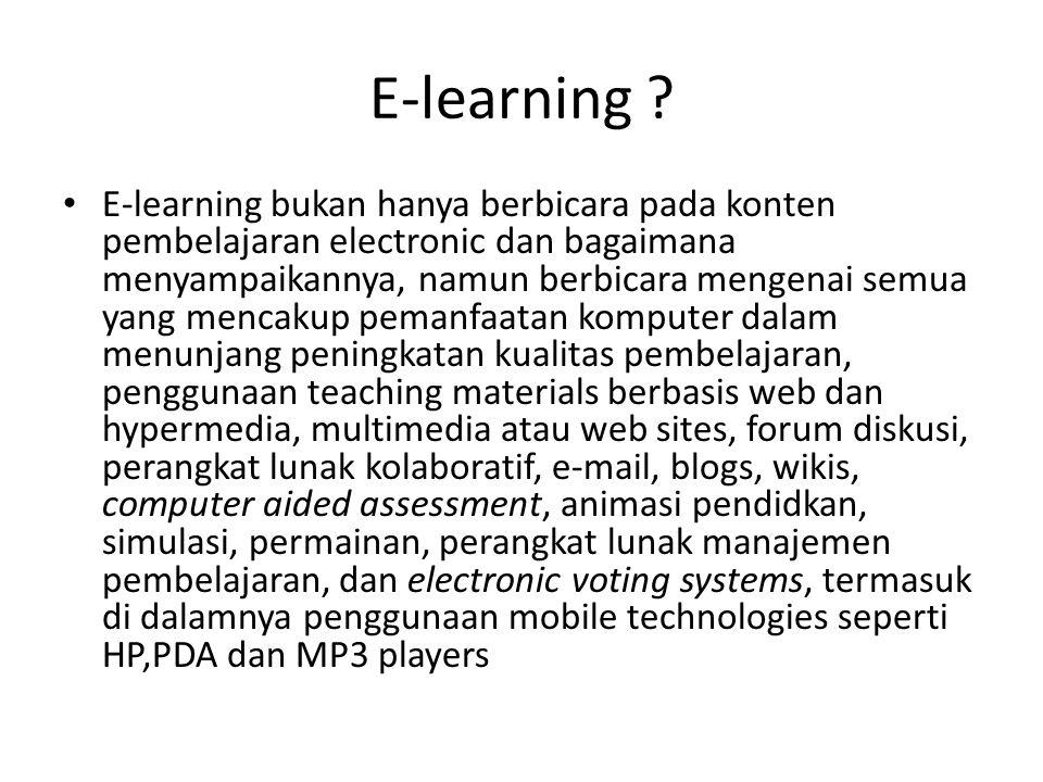 E-learning ? E-learning bukan hanya berbicara pada konten pembelajaran electronic dan bagaimana menyampaikannya, namun berbicara mengenai semua yang m