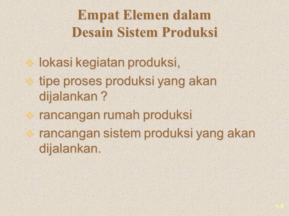 1-5 Empat Elemen dalam Desain Sistem Produksi v lokasi kegiatan produksi, v tipe proses produksi yang akan dijalankan .