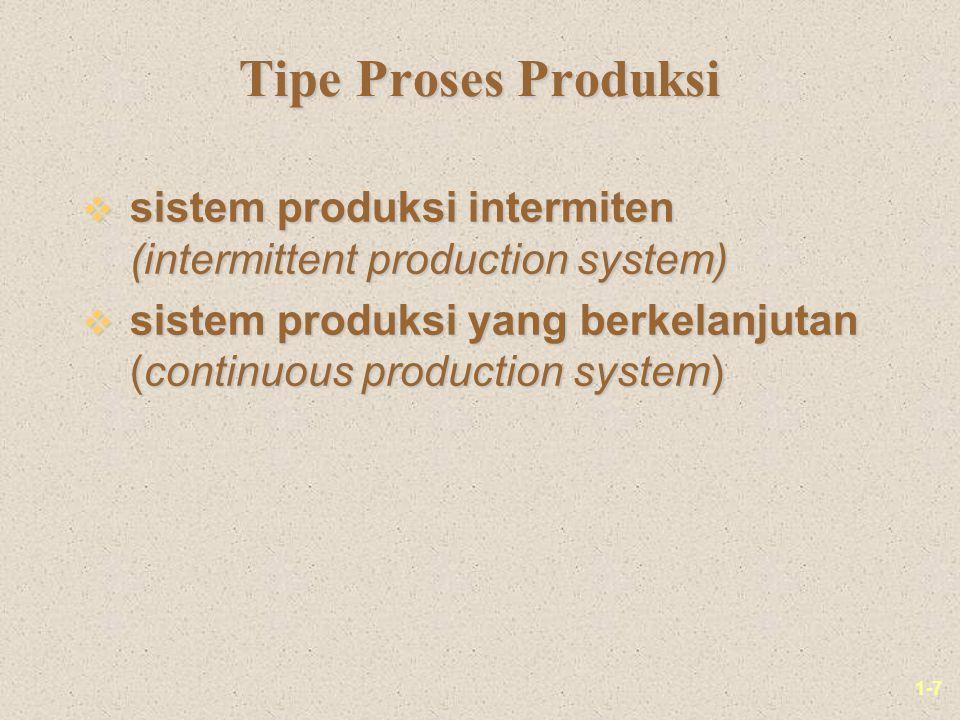 1-7 Tipe Proses Produksi v sistem produksi intermiten (intermittent production system) v sistem produksi yang berkelanjutan (continuous production system)