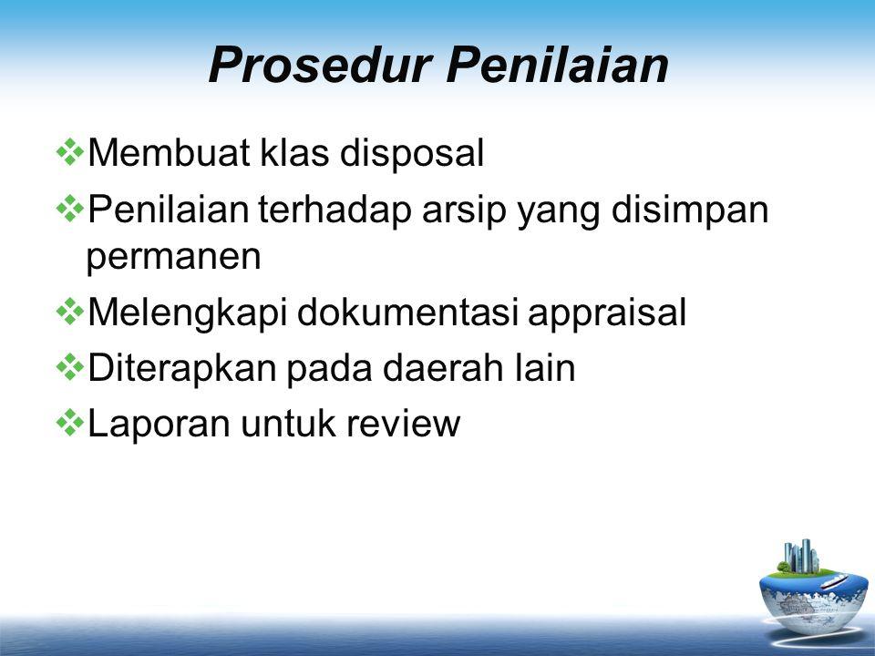 Prosedur Penilaian  Membuat klas disposal  Penilaian terhadap arsip yang disimpan permanen  Melengkapi dokumentasi appraisal  Diterapkan pada daer