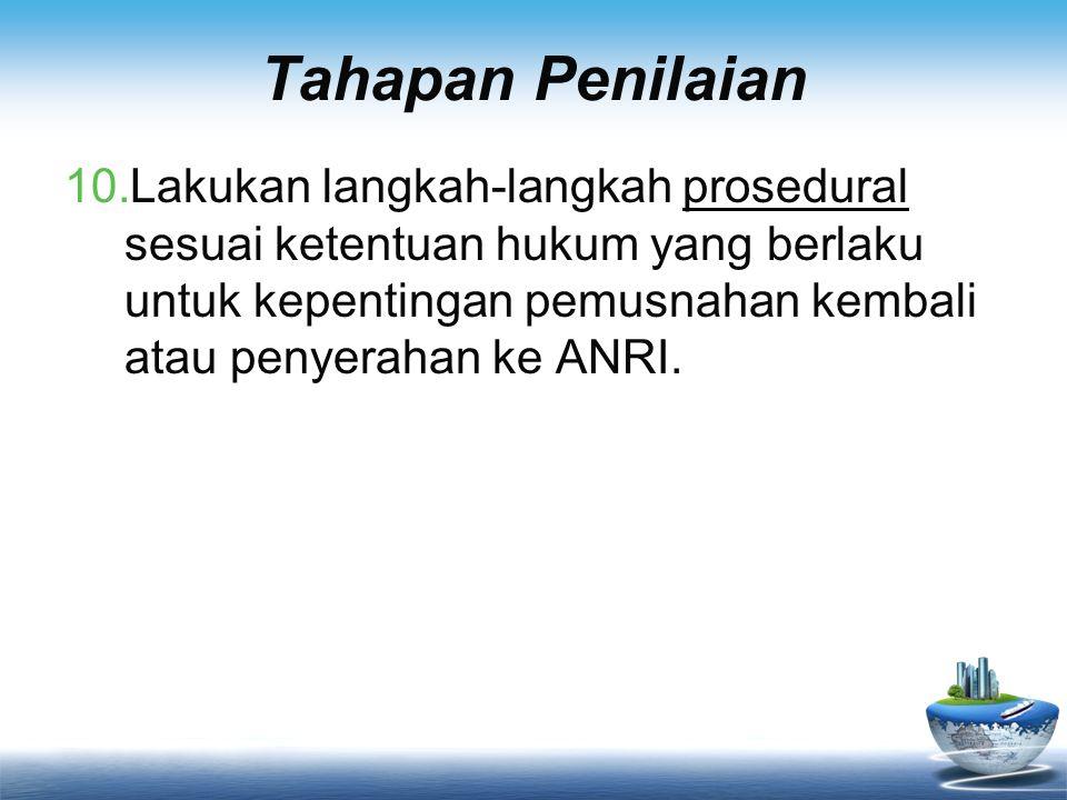 Tahapan Penilaian 10.Lakukan langkah-langkah prosedural sesuai ketentuan hukum yang berlaku untuk kepentingan pemusnahan kembali atau penyerahan ke AN