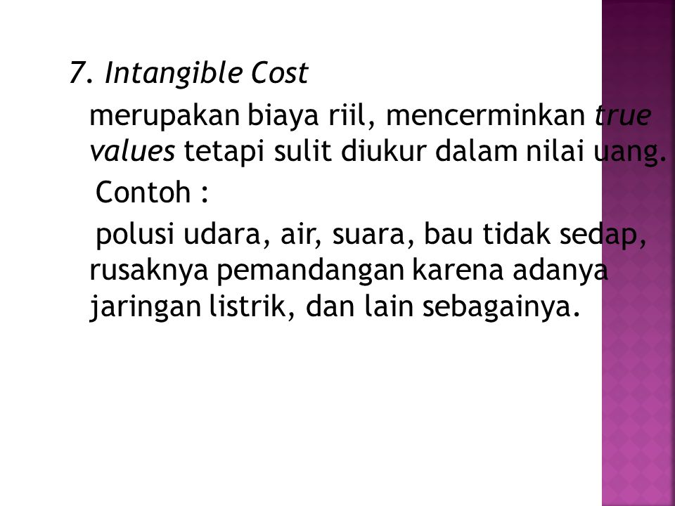 7. Intangible Cost merupakan biaya riil, mencerminkan true values tetapi sulit diukur dalam nilai uang. Contoh : polusi udara, air, suara, bau tidak s