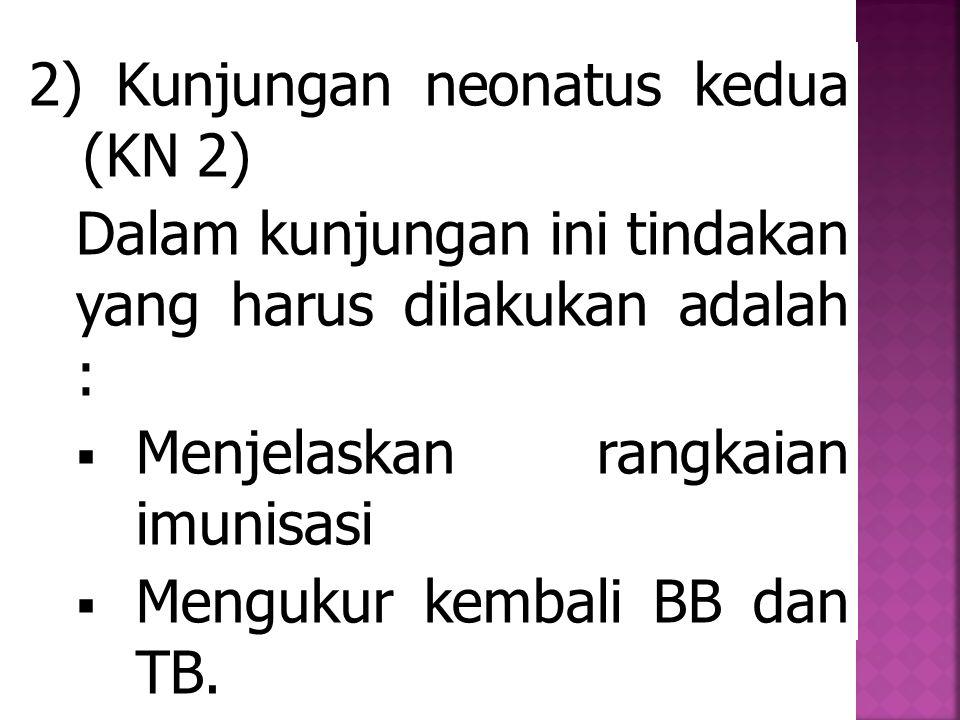 2) Kunjungan neonatus kedua (KN 2) Dalam kunjungan ini tindakan yang harus dilakukan adalah :  Menjelaskan rangkaian imunisasi  Mengukur kembali BB dan TB.