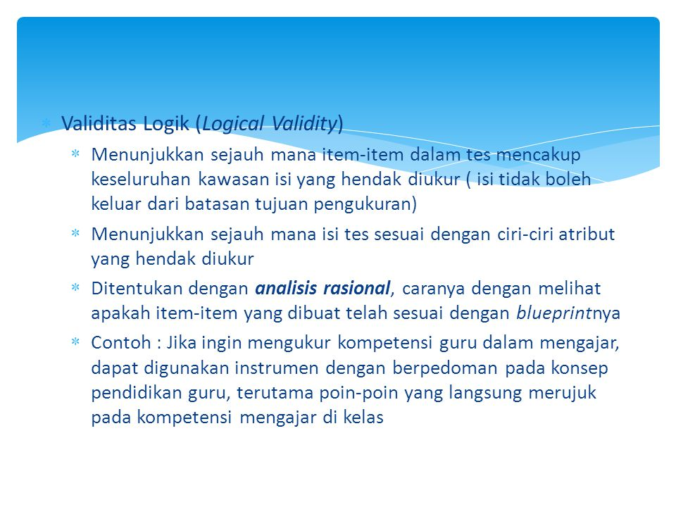  Validitas Logik (Logical Validity)  Menunjukkan sejauh mana item-item dalam tes mencakup keseluruhan kawasan isi yang hendak diukur ( isi tidak bol