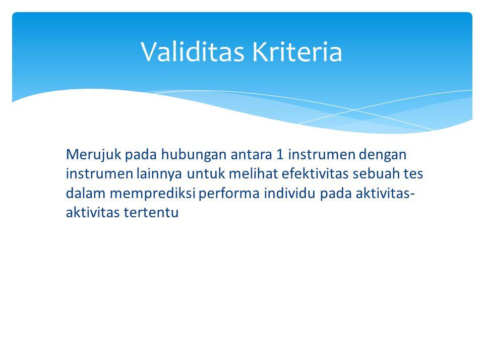 Merujuk pada hubungan antara 1 instrumen dengan instrumen lainnya untuk melihat efektivitas sebuah tes dalam memprediksi performa individu pada aktivitas- aktivitas tertentu Validitas Kriteria