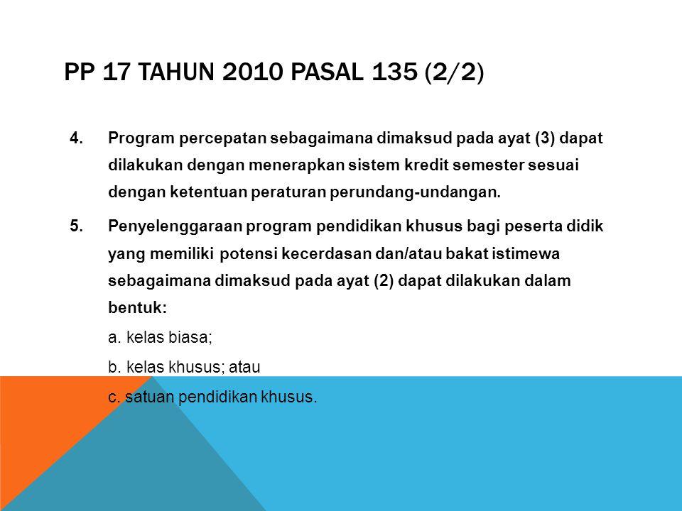 PP 17 TAHUN 2010 PASAL 135 1.Pendidikan khusus bagi peserta didik yang memiliki potensi kecerdasan dan/atau bakat istimewa dapat diselenggarakan pada